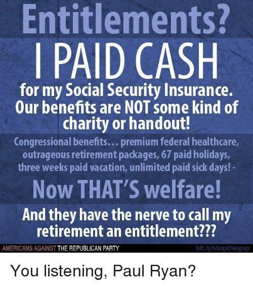 Sick Day: Entitlements?  PAID CASH  for my Social Security Insurance.  Our benefits are NOT some kind of  charity or handout  Congressional benefits... premium federal healthcare,  outrageous retirement packages, 67 paid holidays,  three weeks paid vacation, unlimited paid sick days!  Now THAT'S welfare!  And they have the nerve to call my  retirement an entitlement???  bit.ly/stopthegop  AMERICANS AGAINST  THE REPUBLICAN PARTY You listening, Paul Ryan?