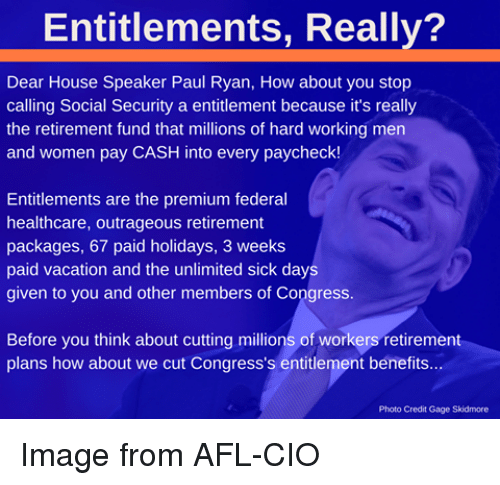 Sick Day: Entitlements, Really?  Dear House Speaker Paul Ryan, How about you stop  calling Social Security a entitlement because it's really  the retirement fund that millions of hard working men  and women pay CASH into every paycheck!  Entitlements are the premium federal  healthcare, outrageous retirement  packages, 67 paid holidays, 3 weeks  paid vacation and the unlimited sick days  given to you and other members of Congress.  Before you think about cutting millions of workers retirement  plans how about we cut Congress's entitlement benefits  Photo Credit Gage Skidmor Image from AFL-CIO