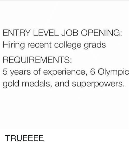 College, Funny, and Jobs: ENTRY LEVEL JOB OPENING:  Hiring recent college grads  REQUIREMENTS  5 years of experience, 6 Olympic  gold medals, and superpowers. TRUEEEE