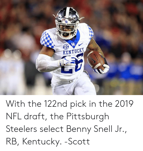 Memes, Nfl, and NFL Draft: ENTUCKY With the 122nd pick in the 2019 NFL draft, the Pittsburgh Steelers select Benny Snell Jr., RB, Kentucky.   -Scott