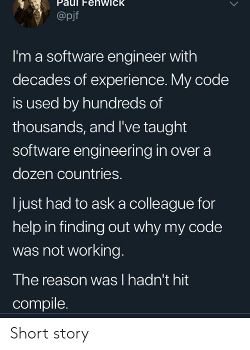 Help, Engineering, and Experience: enwick  @pjf  I'm a software engineer with  decades of experience. My code  is used by hundreds of  thousands, and I've taught  software engineering in over a  dozen countries.  just had to aska colleague for  help in finding out why my code  was not working.  The reason was I hadn't hit  compile Short story