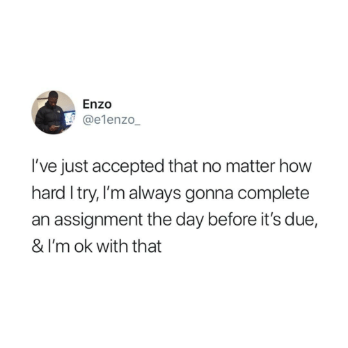 I Try: Enzo  @e1enzo_  I've just accepted that no matter how  hard I try, I'm always gonna complete  an assignment the day before it's due,  & I'm ok with that