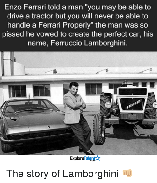 "Enzo Ferrari: Enzo Ferrari told a man ""you may be able to  drive a tractor but you will never be able to  handle a Ferrari Properly"" the man was so  pissed he vowed to create the perfect car, his  name, Ferruccio Lamborghini.  Talent  Explore The story of Lamborghini 👊🏼"