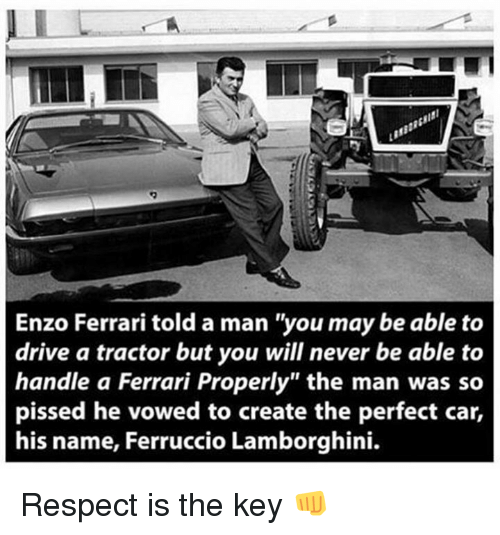 "Enzo Ferrari: Enzo Ferrari told a man ""you may be able to  drive a tractor but you will never be able to  handle a Ferrari Properly"" the man was so  pissed he vowed to create the perfect car,  his name, Ferruccio Lamborghini. Respect is the key 👊"