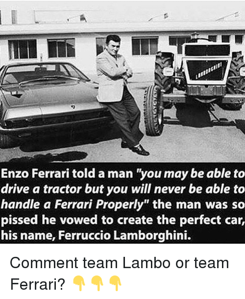 "Enzo Ferrari: Enzo Ferrari told a man ""you may be able to  drive a tractor but you will never be able to  handle a Ferrari Properly"" the man was so  pissed he vowed to create the perfect car,  his name, Ferruccio Lamborghini. Comment team Lambo or team Ferrari? 👇👇👇"