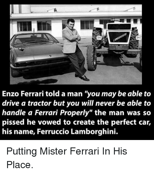 "Enzo Ferrari: Enzo Ferrari told a man ""you may be able to  drive a tractor but you will never be able to  handle a Ferrari Properly"" the man was so  pissed he vowed to create the perfect car,  his name, Ferruccio Lamborghini. <p>Putting Mister Ferrari In His Place.</p>"