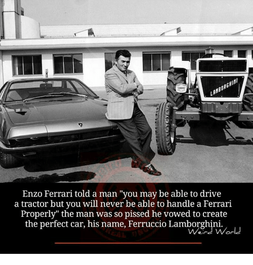 "Enzo Ferrari: Enzo Ferrari told a man ""you may be able to drive  a tractor but you will never be able to handle a Ferrari  Properly"" the man was so pissed he vowed to create  the perfect car, his name, Ferruccio Lamborghini.  World"