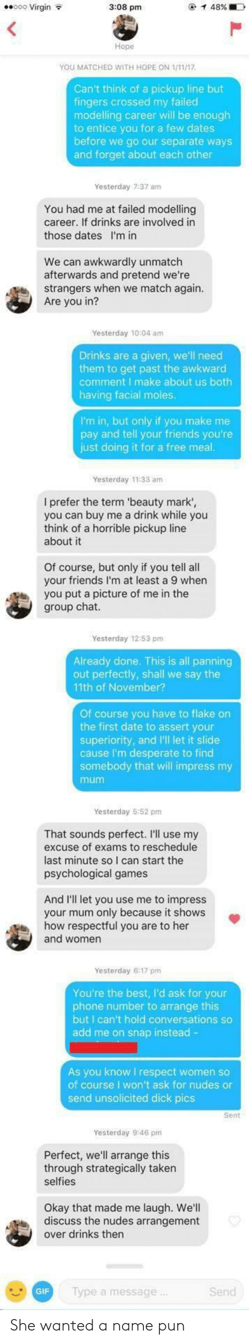 Desperate, Dick Pics, and Friends: eo0 Virgin  3:08 pm  Hope  YOU MATCHED WITH HOPE ON 1/11/17  Can't think of a pickup line but  fingers crossed my failed  modelling career will be enough  to entice you for a few dates  before we go our separate ways  and forget about each other  Yesterday 7:37 am  You had me at failed modelling  career. If drinks are involved in  those dates I'm in  We can awkwardly unmatch  afterwards and pretend we're  strangers when we match again  Are you in?  Yesterday 10:04 amm  Drinks are a given, we'll need  them to get past the awkward  comment I make about us both  having facial moles  I'm in, but only if you make me  pay and tell your friends you're  just doing it for a free meal  Yesterday 11:33 am  I prefer the term 'beauty mark',  you can buy me a drink while you  think of a horrible pickup line  about it  Of course, but only if you tell all  your friends I'm at least a 9 when  you put a picture of me in the  group chat  Yesterday 12:53 pm  Already done. This is all panning  out perfectly, shall we say the  11th of November?  Of course you have to flake on  the first date to assert your  superiority, and I'll let it slide  cause I'm desperate to find  somebody that will impress my  mum  Yesterday 5:52 pm  That sounds perfect. I'll use my  excuse of exams to reschedule  last minute so I can start the  psychological games  And I'll let you use me to impress  your mum only because it shows  how respectful you are to her  and women  Yesterday 6:17 pm  You're the best, I'd ask for your  phone number to arrange this  but I can't hold conversations so  add me on snap instead -  As you know I respect women so  of course I won't ask for nudes or  send unsolicited dick pics  Sent  Yesterday 9:46 pm  Perfect, we'll arrange this  through strategically taken  selfies  Okay that made me laugh. We'll  discuss the nudes arrangement  over drinks thern  GIF  lype a message  Send She wanted a name pun