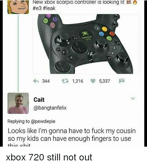 eon: eoN New Xbox Scorpio Controller IS looking lit O  4h 344  1.216  5337  M  Cait  @bangtan felix  Replying to @pewdiepie  Looks like m gonna have to fuck my cousin  so my kids can have enough fingers to use  bio hit xbox 720 still not out