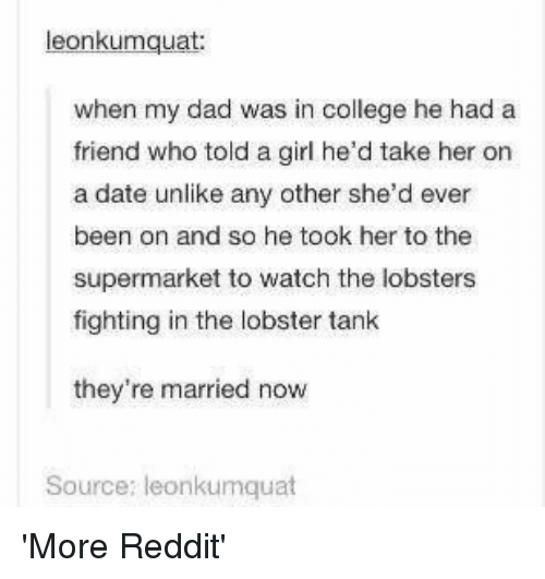 The Lobster: eonkumquat  when my dad was in college he had a  friend who told a girl he'd take her on  a date unlike any other she'd ever  been on and so he took her to the  supermarket to watch the lobsters  fighting in the lobster tank  they're married now  Source: leonkumquat 'More Reddit'
