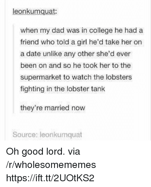 The Lobster: eonkumquat  when my dad was in college he had a  friend who told a girl he'd take her on  a date unlike any other she'd ever  been on and so he took her to the  supermarket to watch the lobsters  fighting in the lobster tank  they're married now  Source: leonkumquat Oh good lord. via /r/wholesomememes https://ift.tt/2UOtKS2