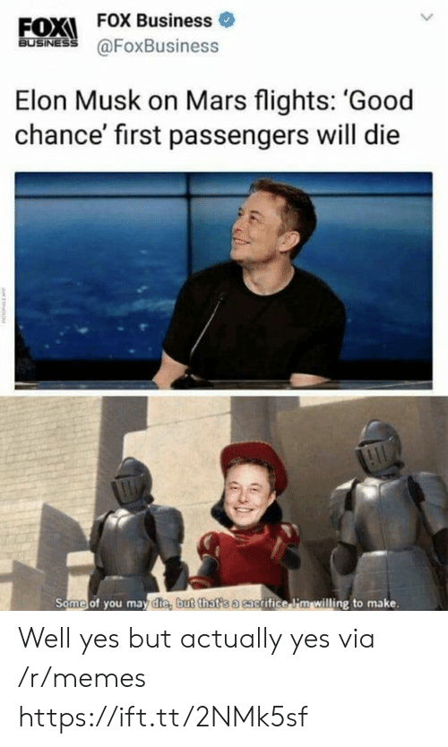 Memes, Business, and Good: EOXI FOX Business  FOX Business o  60SİNES @FoxBusiness  Elon Musk on Mars flights: 'Good  chance' first passengers will die  Some of you may die, b  ut that s a sac  grifice li'm willing to make. Well yes but actually yes via /r/memes https://ift.tt/2NMk5sf