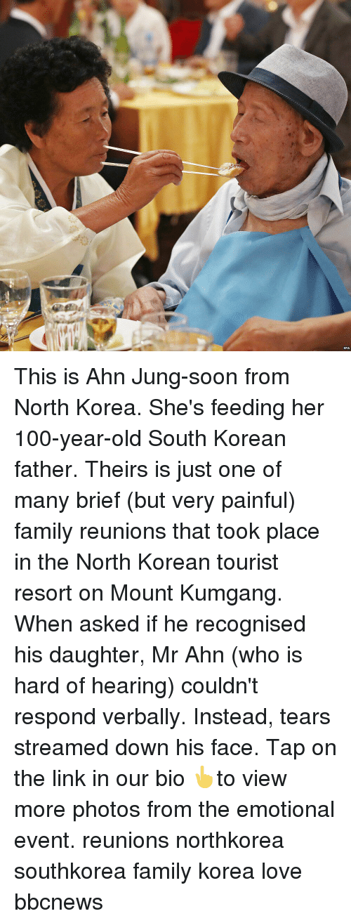 north korean: EPA This is Ahn Jung-soon from North Korea. She's feeding her 100-year-old South Korean father. Theirs is just one of many brief (but very painful) family reunions that took place in the North Korean tourist resort on Mount Kumgang. When asked if he recognised his daughter, Mr Ahn (who is hard of hearing) couldn't respond verbally. Instead, tears streamed down his face. Tap on the link in our bio 👆to view more photos from the emotional event. reunions northkorea southkorea family korea love bbcnews