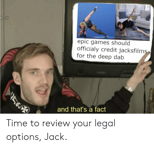 Games, Time, and Dab: epic games should  officialy credit jacksfilms  for the deep dab  56  and that's a fact Time to review your legal options, Jack.