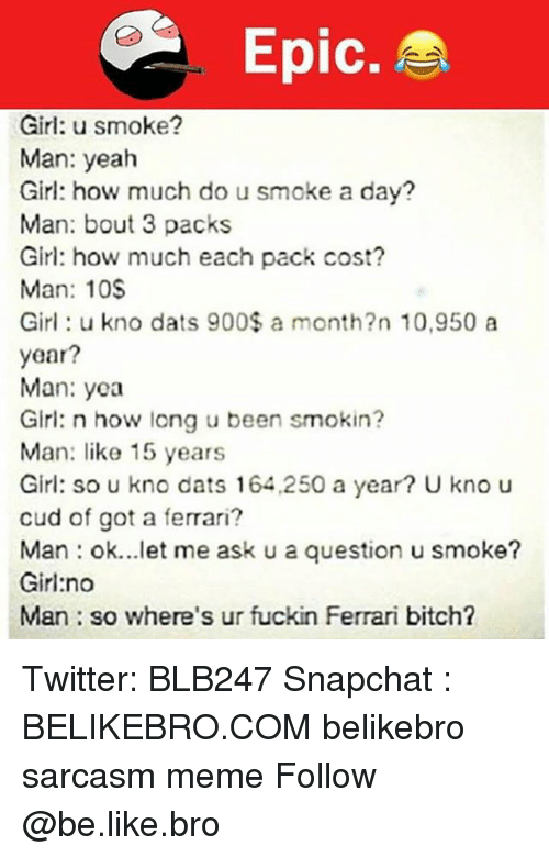 Fuckins: Epic.  Girl: u smoke?  Man: yeah  Girl: how much do u smoke a day?  Man: bout 3 packs  Girl: how much each pack cost?  Man: 10S  Girl: u kno dats 900$ a month?n 10,950 a  year?  Man: yea  Girl: n how long u been smokin?  Man: like 15 years  Girl: so u kno dats 164,250 a year? U kno u  cud of got a ferrari?  Man : ok let me ask u a question u smokθ?  Girl:no  Man so where's ur fuckin Ferrari bitch? Twitter: BLB247 Snapchat : BELIKEBRO.COM belikebro sarcasm meme Follow @be.like.bro