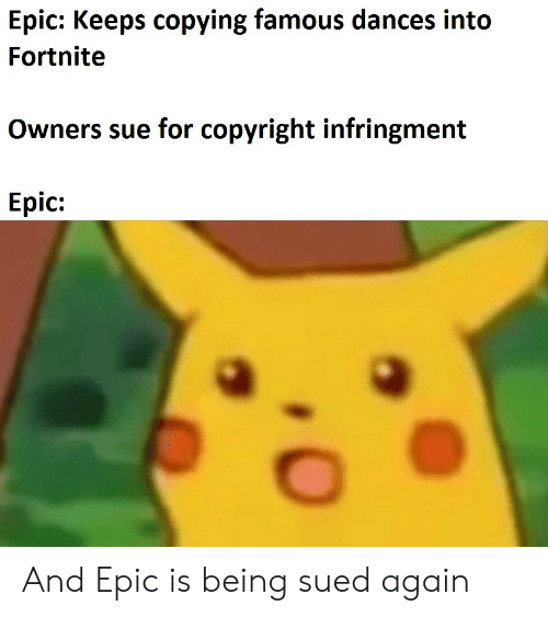 Dances: Epic: Keeps copying famous dances into  Fortnite  Owners sue for copyright infringment  Epic: And Epic is being sued again