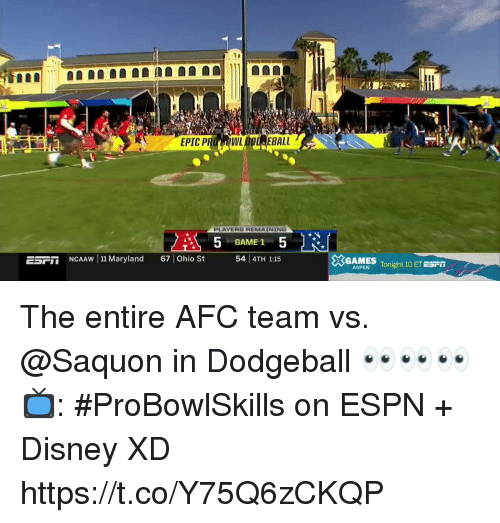 Disney, Dodgeball, and Espn: EPIC P  WL  EBALL  PLAYERS REMAINING  GAME 1  ESF  İİNCAAw 111 Maryland  67 | Ohio  54 4TH 1:15  GAMES Tonight 10 ETES  Fİİ  ASPEN The entire AFC team vs. @Saquon in Dodgeball 👀👀👀  📺: #ProBowlSkills on ESPN + Disney XD https://t.co/Y75Q6zCKQP