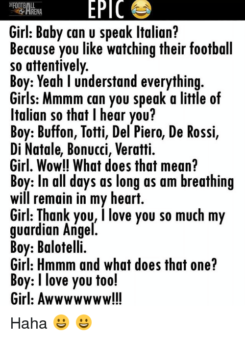 Football, Girls, and Love: EPIC  RENA  Girl: Baby can u speak ltalian?  Because you like watching their football  so attentively  Boy: Yeah l understand everything  Girls: Mmmm can you speak a little of  Italian so that l hear you?  Boy: Buffon, Totti, Del Piero, De Rossi,  Di Natale, Bonucci, Veratti.  Girl, Wow!! What does that mean?  Boy: In all days as long as am breathing  Will remain in my heart.  Girl: Thank you, I love you so much my  guardian Angel  Boy: Balotelli.  Girl: Hmmm and what does that one?  Boy: I love you too!  Girl: Awwwwwww!!! Haha 😀 😀