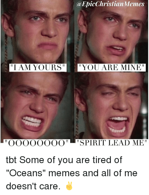 "iams: @EpicChristianMemes  IAM YOURSYOU ARE MINE""  ""OOOOOOOO"" SPIRIT LEAD ME"" tbt Some of you are tired of ""Oceans"" memes and all of me doesn't care. ✌️"