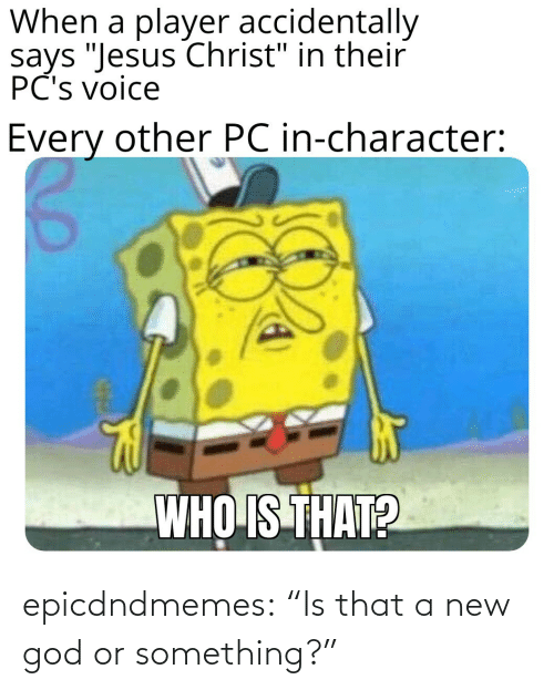 """A New: epicdndmemes:  """"Is that a new god or something?"""""""