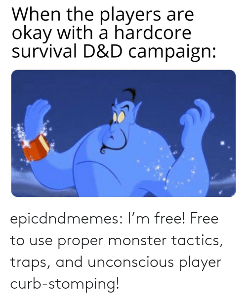 player: epicdndmemes:  I'm free! Free to use proper monster tactics, traps, and unconscious player curb-stomping!