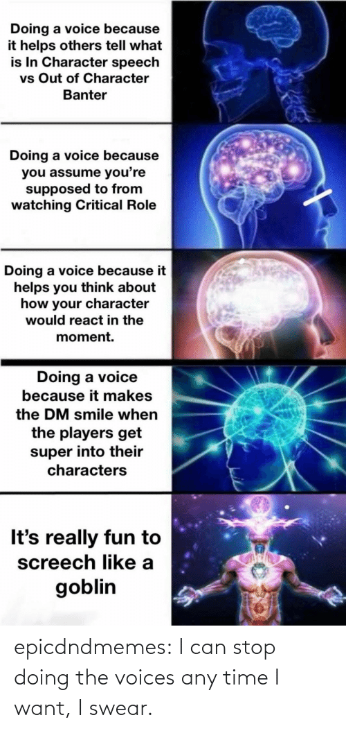 I Want: epicdndmemes:  I can stop doing the voices any time I want, I swear.