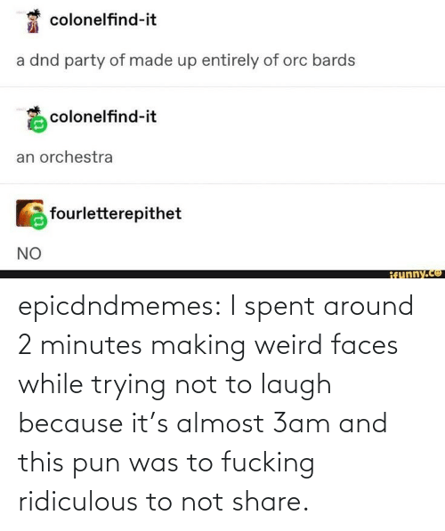 because: epicdndmemes:  I spent around 2 minutes making weird faces while trying not to laugh because it's almost 3am and this pun was to fucking ridiculous to not share.