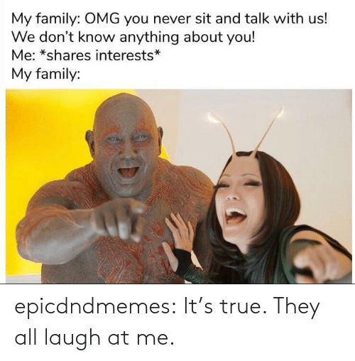 Its True: epicdndmemes:  It's true. They all laugh at me.