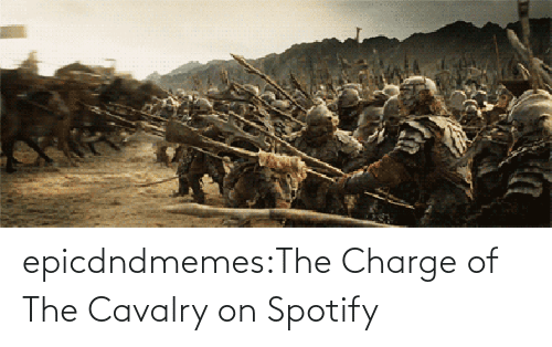 charge: epicdndmemes:The Charge of The Cavalry on Spotify