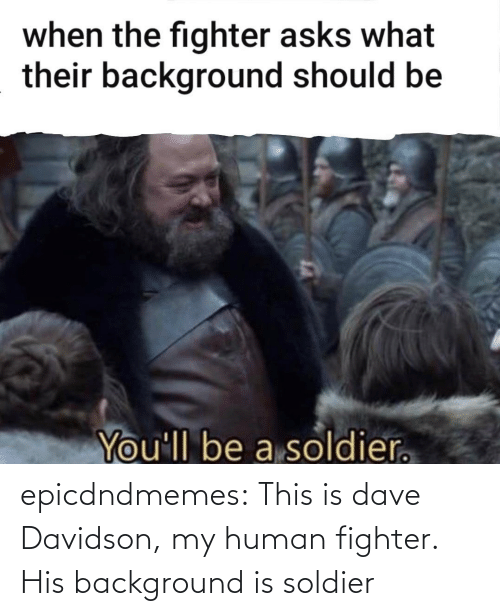 this is: epicdndmemes:  This is dave Davidson, my human fighter. His background is soldier