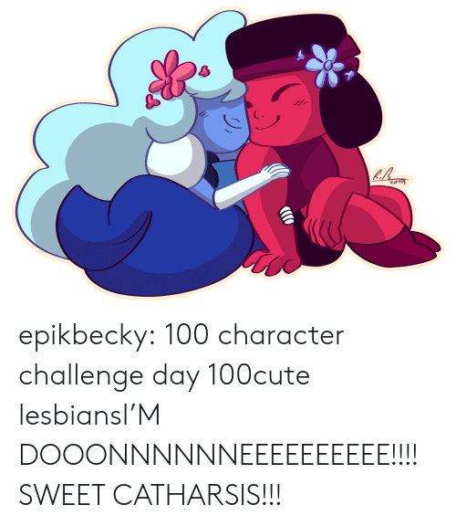 Cute, Lesbians, and Tumblr: epikbecky:  100 character challenge day 100cute lesbiansI'M DOOONNNNNNEEEEEEEEEE!!!! SWEET CATHARSIS!!!
