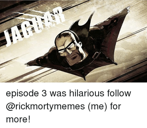 episode 3: episode 3 was hilarious follow @rickmortymemes (me) for more!