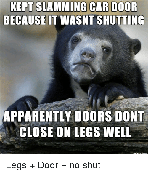 Slamming: EPT SLAMMING CAR DOOR  BECAUSEIT WASNT SHUTTING  APPARENTLY DOORS DONT  CLOSE ON LEGS WNELL  made on imgur Legs + Door = no shut