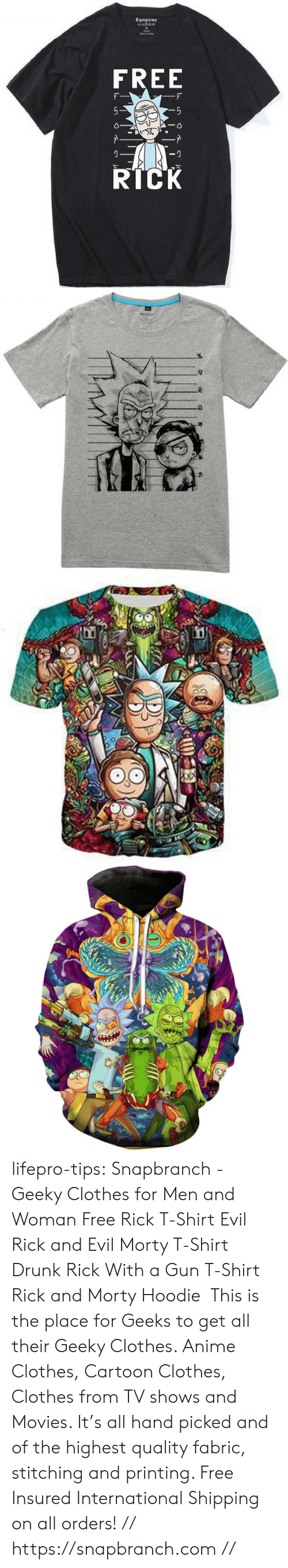 Rick and Morty: Eqmpowy  FREE  RICK lifepro-tips:   Snapbranch  - Geeky Clothes  for Men and Woman  Free Rick T-Shirt  Evil Rick and Evil Morty T-Shirt  Drunk Rick With a Gun  T-Shirt   Rick and Morty Hoodie   This is the place for Geeks to get all their Geeky Clothes. Anime Clothes, Cartoon Clothes, Clothes from TV shows and Movies.  It's all hand picked and of the highest quality fabric, stitching and  printing. Free Insured International Shipping on all orders! // https://snapbranch.com //