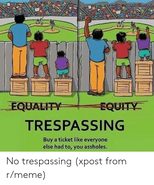 Meme, Equity, and You: EQUALITY  EQUITY  TRESPASSING  Buy a ticket like everyone  else had to, you assholes. No trespassing (xpost from r/meme)