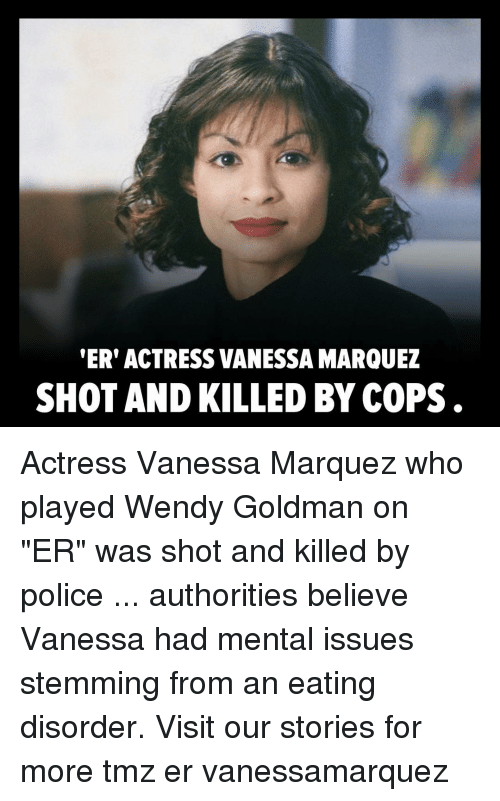 """Marquez: ER' ACTRESS VANESSA MARQUEZ  SHOT AND KILLED BY COPS . Actress Vanessa Marquez who played Wendy Goldman on """"ER"""" was shot and killed by police ... authorities believe Vanessa had mental issues stemming from an eating disorder. Visit our stories for more tmz er vanessamarquez"""