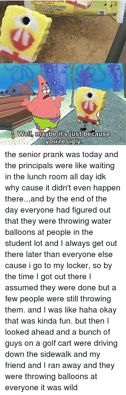 golf cart: er. CJN2ALLS  PUNCH & COTTON CANDY FLAVORED  RES CONFECTION WTH GUMBALLS  100  Well,  well5maybelit's justbecause  Well-mavbeit's just because  youTre ugly:  0 the senior prank was today and the principals were like waiting in the lunch room all day idk why cause it didn't even happen there..,and by the end of the day everyone had figured out that they were throwing water balloons at people in the student lot and I always get out there later than everyone else cause i go to my locker, so by the time I got out there I assumed they were done but a few people were still throwing them. and I was like haha okay that was kinda fun. but then I looked ahead and a bunch of guys on a golf cart were driving down the sidewalk and my friend and I ran away and they were throwing balloons at everyone it was wild