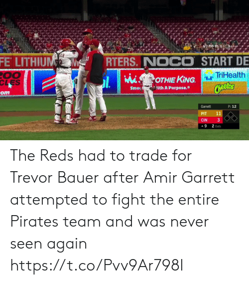 Cheetos: ER  FE LITHIUM  RTERS. NOCO START DE  00  CLES  TriHealth  MiSOTHIE KING.  Cheetos  ith A Purpose.  Smo  om  P: 12  Garrett  11  PIT  3  CIN  2 Outs  9 The Reds had to trade for Trevor Bauer after Amir Garrett attempted to fight the entire Pirates team and was never seen again  https://t.co/Pvv9Ar798I