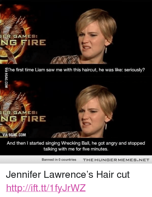 """wrecking ball: ER GAMES:  NG FIRE  The first time Liam saw me with this haircut, he was like: seriously?  ER GAMES:  NG FIRE  VIA 9GAG.COM  And then I started singing Wrecking Ball, he got angry and stopped  talking with me for five minutes.  Banned in 0 countries  THE HUNGERMEMES.NET <p>Jennifer Lawrence&rsquo;s Hair cut <a href=""""http://ift.tt/1fyJrWZ"""">http://ift.tt/1fyJrWZ</a></p>"""
