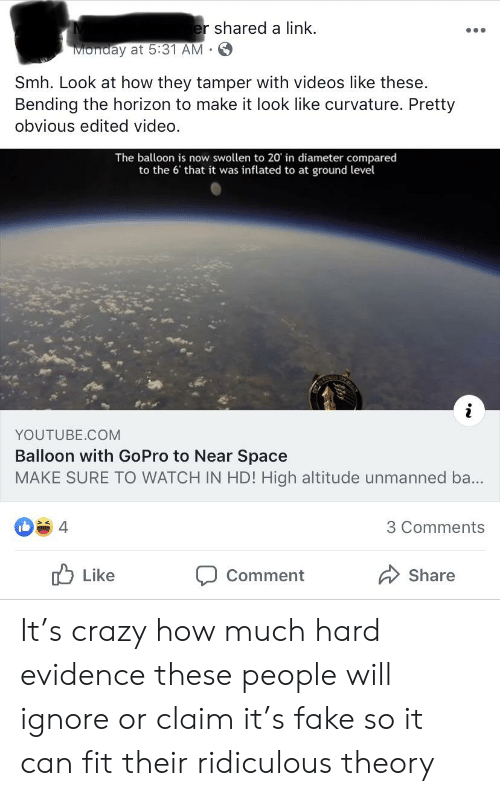 Crazy, Fake, and Smh: er shared a link  Monday at 5:31 AM  .  Smh. Look at how they tamper with videos like these.  Bending the horizon to make it look like curvature. Pretty  obvious edited video.  The balloon is now swollen to 20 in diameter compared  to the 6' that it was inflated to at ground level  YOUTUBE.COM  Balloon with GoPro to Near Space  MAKE SURE TO WATCH IN HD! High altitude unmanned ba...  4  3 Comments  Like  Comment  Share It's crazy how much hard evidence these people will ignore or claim it's fake so it can fit their ridiculous theory