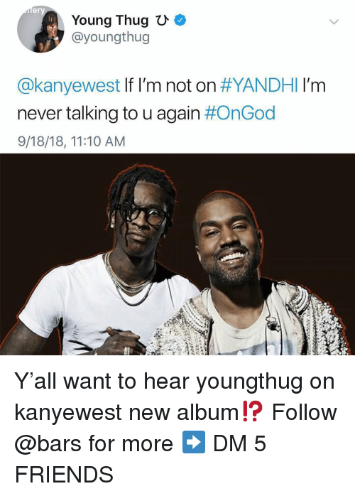 Young Thug: er  Young Thug  @youngthug  @kanyewest If I'm not on #YANDHI I'm  never talking to u again #OnGod  9/18/18, 11:10 AM Y'all want to hear youngthug on kanyewest new album⁉️ Follow @bars for more ➡️ DM 5 FRIENDS