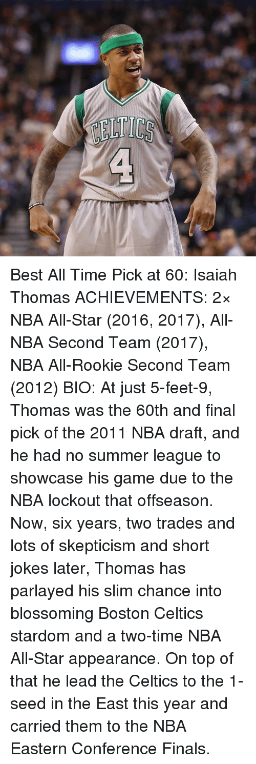 nba all star 2016: era Best All Time Pick at 60: Isaiah Thomas ACHIEVEMENTS: 2× NBA All-Star (2016, 2017), All-NBA Second Team (2017), NBA All-Rookie Second Team (2012) BIO: At just 5-feet-9, Thomas was the 60th and final pick of the 2011 NBA draft, and he had no summer league to showcase his game due to the NBA lockout that offseason. Now, six years, two trades and lots of skepticism and short jokes later, Thomas has parlayed his slim chance into blossoming Boston Celtics stardom and a two-time NBA All-Star appearance. On top of that he lead the Celtics to the 1-seed in the East this year and carried them to the NBA Eastern Conference Finals.