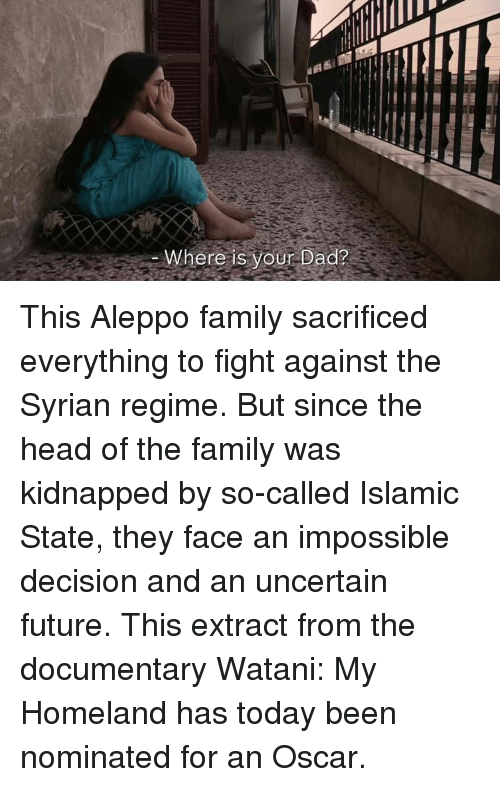 Memes, Oscars, and Homeland: ere is your Dad? This Aleppo family sacrificed everything to fight against the Syrian regime.  But since the head of the family was kidnapped by so-called Islamic State, they face an impossible decision and an uncertain future.  This extract from the documentary Watani: My Homeland has today been nominated for an Oscar.