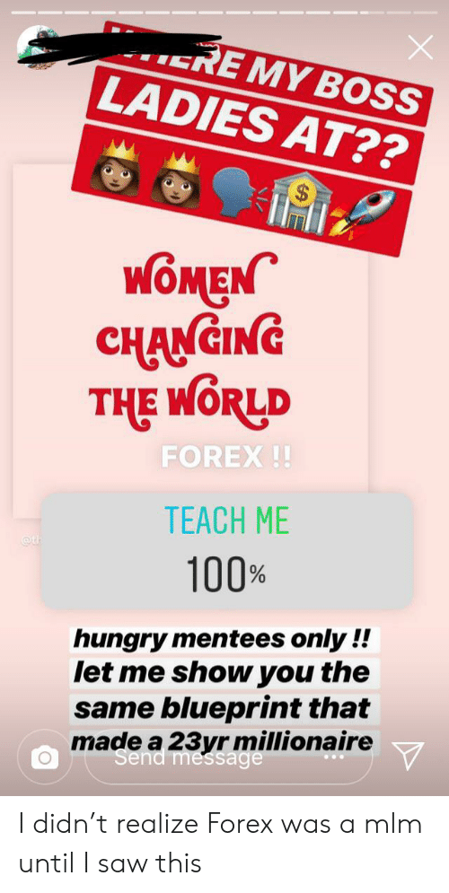 Hungry, Saw, and Women: ERE MY BOSS  LADIES AT??  WOMEN  CHANCING  FOREX!!  TEACH ME  eth  100%  hungry mentees only !!  let me show you the  same blueprint that  made a 23yr millionaire  Send message I didn't realize Forex was a mlm until I saw this