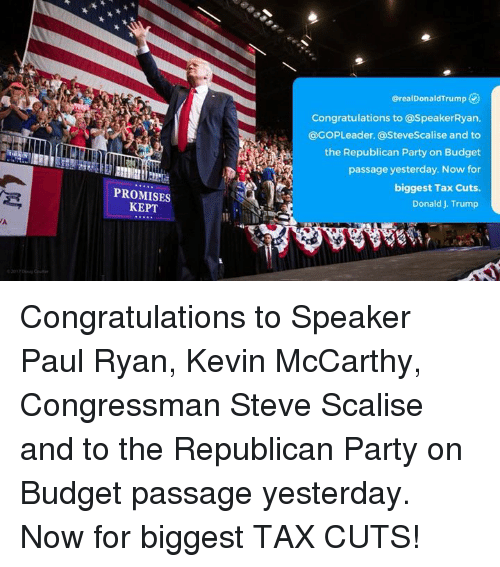 Party, Paul Ryan, and Republican Party: erealDonaldTrump  Congratulations to @SpeakerRyan.  @GOPLeader, @SteveScalise and to  the Republican Party on Budget  passage yesterday. Now for  biggest Tax Cuts.  Donald J. Trump  lEce  PROMISES  KEPT  VA Congratulations to Speaker Paul Ryan, Kevin McCarthy, Congressman Steve Scalise and to the Republican Party on Budget passage yesterday. Now for biggest TAX CUTS!