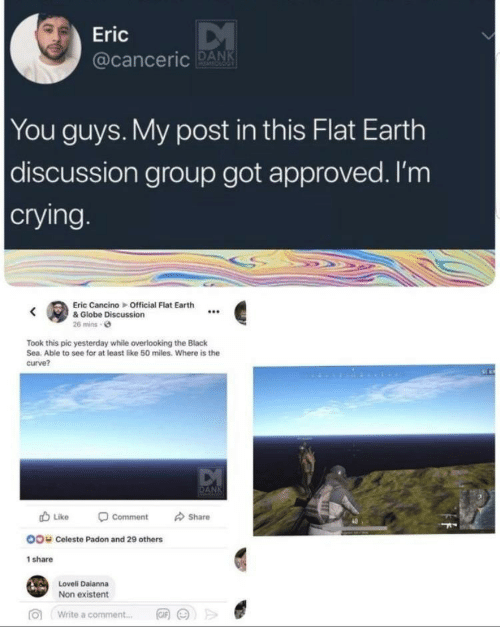 Non Existent: Eric  acanceric DANK  You guys. My post in this Flat Earth  discussion group got approved. I'm  crying  Eric Cancino Official Flat Earth  e& Globe Discussion  26 mins e  Took this pic yesterday while overlooking the Black  Sea. Able to see for at least like 50 miles. Where is the  curve?  Like -comment share  40  OO  Celeste Padon and 29 others  share  Loveli Daianna  Non existent  >>  向  write a comment