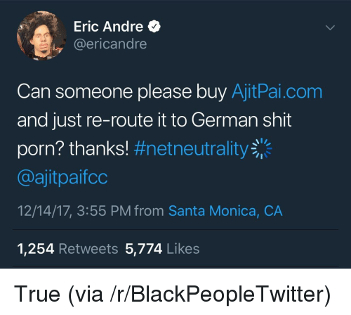 Blackpeopletwitter, Shit, and True: Eric Andre  @ericandre  Can someone please buy AjitPai.com  and just re-route it to German shit  porn? thanks! #netneutrality  @ajitpaifco  12/14/17, 3:55 PM from Santa Monica, CA  1,254 Retweets 5,774 Likes <p>True (via /r/BlackPeopleTwitter)</p>