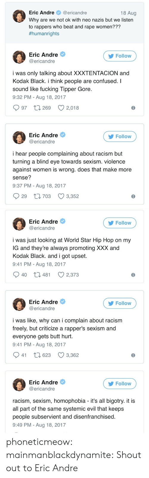 XXX: Eric Andre@ericandre  Why are we not ok with neo nazis but we listern  to rappers who beat and rape women???  #humanrights  18 Aug  Eric Andre  @ericandre  Follow  i was only talking about XXXTENTACION and  Kodak Black. i think people are confused. I  sound like fucking Tipper Gore  9:32 PM - Aug 18, 2017  997 t 269 2,018  Eric Andre  @ericandre  Follow  i hear people complaining about racism but  turning a blind eye towards sexism. violence  against women is wrong. does that make more  sense?  9:37 PM - Aug 18, 2017  29 t1703 3,352   Eric Andre  @ericandre  Follow  i was just looking at World Star Hip Hop on my  G and they're always promoting XXX and  Kodak Black. and i got upset  9:41 PM - Aug 18, 2017  40 t3 481  2,373  Eric Andre  @ericandre  Follow  i was like, why can i complain about racism  freely, but criticize a rapper's sexism and  everyone gets butt hurt  9:41 PM - Aug 18, 2017  941 t 623 3,362  Eric Andre  @ericandre  Follow  racism, sexism, homophobia - it's all bigotry. it i:s  all part of the same systemic evil that keeps  people subservient and disenfranchised  9:49 PM - Aug 18, 2017 phoneticmeow:  mainmanblackdynamite: Shout out to Eric Andre