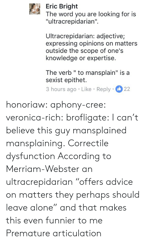 """cree: Eric Bright  The word you are looking for is  """"ultracrepidarian""""  Ultracrepidarian: adjective;  expressing opinions on matters  outside the scope of one's  knowledge or expertise.  The verb """" to mansplain"""" is a  sexist epithet.  3 hours ago Like Reply 22 honoriaw:  aphony-cree: veronica-rich:  brofligate: I can't believe this guy mansplained mansplaining. Correctile dysfunction  According to Merriam-Webster an ultracrepidarian""""offers advice on matters they perhaps should leave alone"""" and that makes this even funnier to me   Premature articulation"""