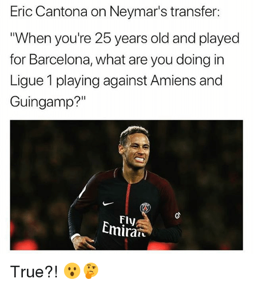 "Barcelona, Soccer, and Sports: Eric Cantona on Neymar's transfer:  When you're 25 years old and played  for Barcelona, what are you doing in  Ligue 1 playing against Amiens and  Guingamp?""  Fly  Cmiran True?! 😮🤔"